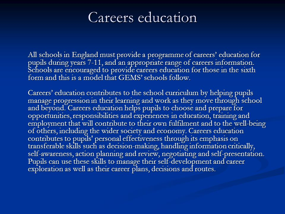 Careers education All schools in England must provide a programme of careers' education for pupils during years 7-11, and an appropriate range of care