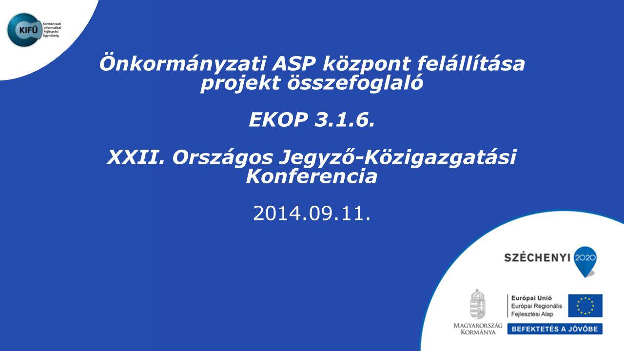 Önkormányzati ASP központ felállítása projekt összefoglaló EKOP 3.1.6. XXII. Országos Jegyző-Közigazgatási Konferencia 2014.09.11.
