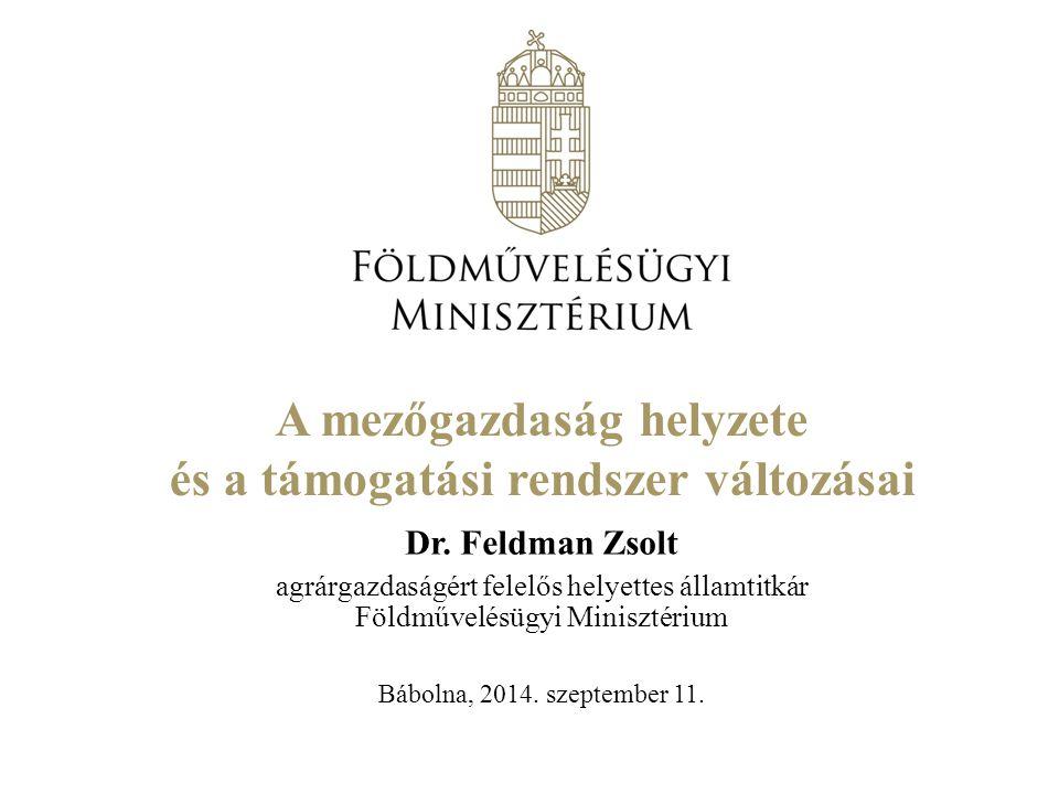 A mezőgazdaság helyzete és a támogatási rendszer változásai Dr. Feldman Zsolt agrárgazdaságért felelős helyettes államtitkár Földművelésügyi Minisztér
