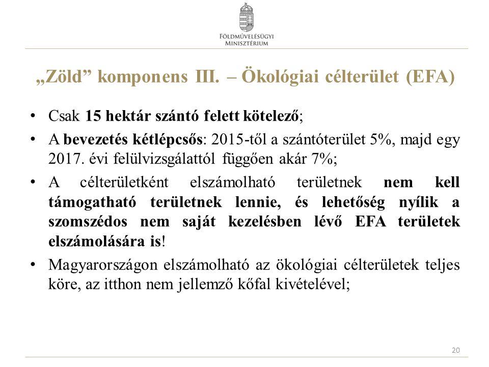 """""""Zöld"""" komponens III. – Ökológiai célterület (EFA) Csak 15 hektár szántó felett kötelező; A bevezetés kétlépcsős: 2015-től a szántóterület 5%, majd eg"""