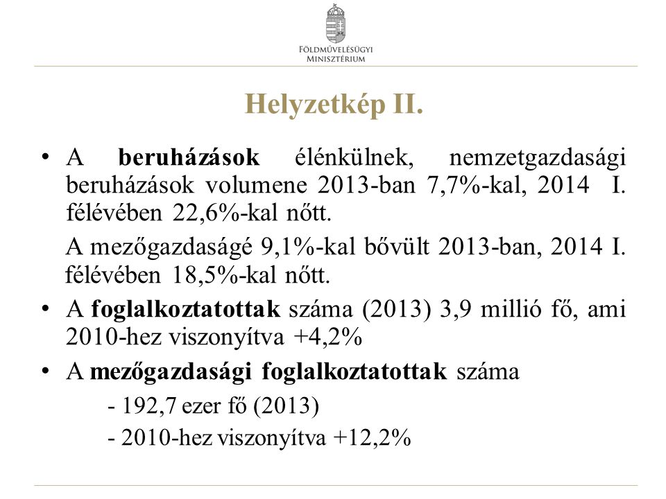 Helyzetkép II. A beruházások élénkülnek, nemzetgazdasági beruházások volumene 2013-ban 7,7%-kal, 2014 I. félévében 22,6%-kal nőtt. A mezőgazdaságé 9,1