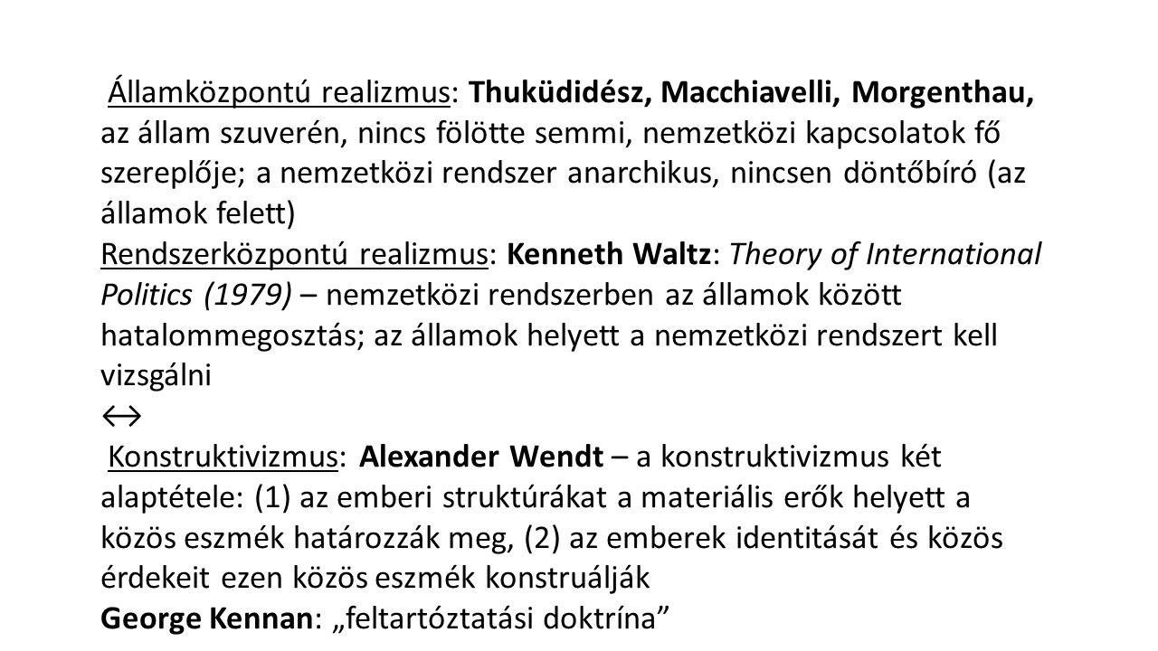 Államközpontú realizmus: Thuküdidész, Macchiavelli, Morgenthau, az állam szuverén, nincs fölötte semmi, nemzetközi kapcsolatok fő szereplője; a nemzet