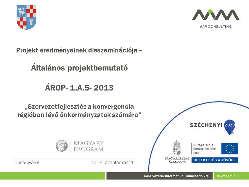 """Projekt eredményeinek disszeminációja – Általános projektbemutató ÁROP- 1.A.5- 2013 """"Szervezetfejlesztés a konvergencia régióban lévő önkormányzatok számára Dunaújváros2014."""