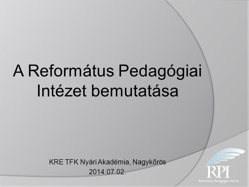 A Református Pedagógiai Intézet bemutatása KRE TFK Nyári Akadémia, Nagykőrös 2014.07.02.