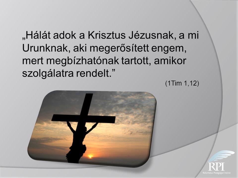 """""""Hálát adok a Krisztus Jézusnak, a mi Urunknak, aki megerősített engem, mert megbízhatónak tartott, amikor szolgálatra rendelt."""" (1Tim 1,12)"""