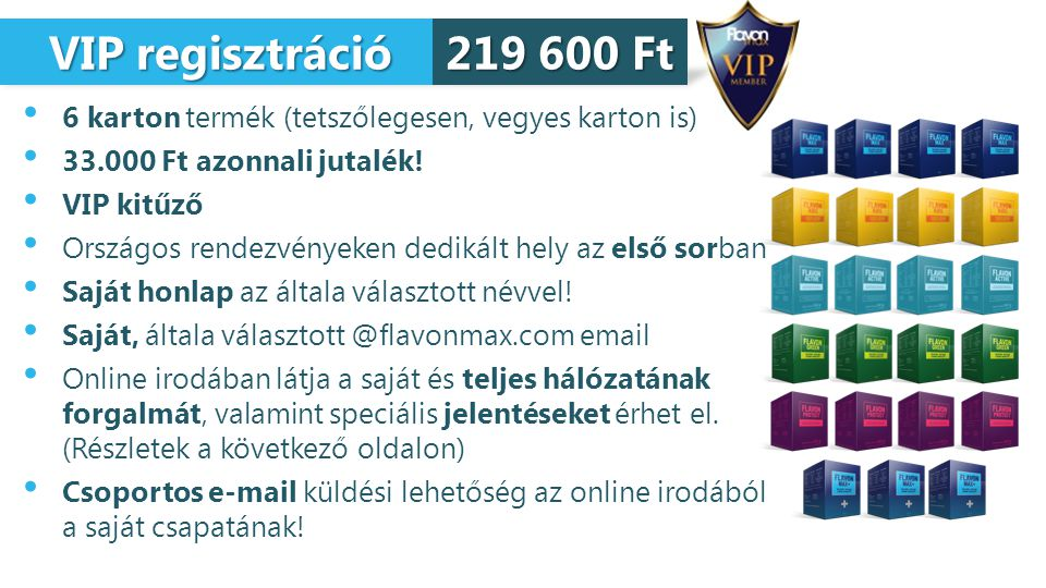 VIP regisztráció VIP regisztráció 6 karton termék (tetszőlegesen, vegyes karton is) 33.000 Ft azonnali jutalék! VIP kitűző Országos rendezvényeken ded