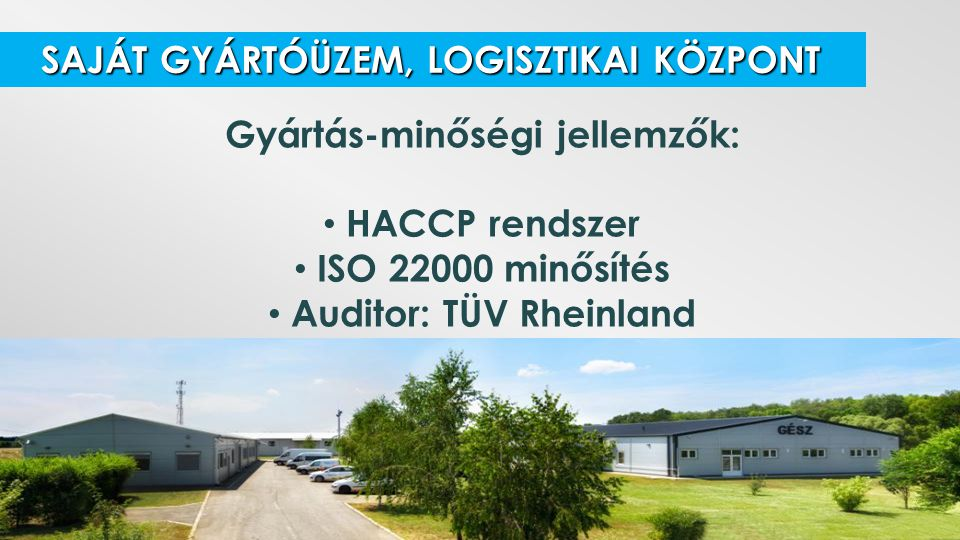 SAJÁT GYÁRTÓÜZEM, LOGISZTIKAI KÖZPONT SAJÁT GYÁRTÓÜZEM, LOGISZTIKAI KÖZPONT Gyártás-minőségi jellemzők: HACCP rendszer ISO 22000 minősítés Auditor: TÜ
