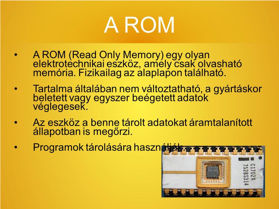 A ROM A ROM (Read Only Memory) egy olyan elektrotechnikai eszköz, amely csak olvasható memória. Fizikailag az alaplapon található. Tartalma általában