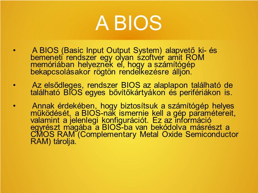 A BIOS A BIOS (Basic Input Output System) alapvető ki- és bemeneti rendszer egy olyan szoftver amit ROM memóriában helyeznek el, hogy a számítógép bekapcsolásakor rögtön rendelkezésre álljon.