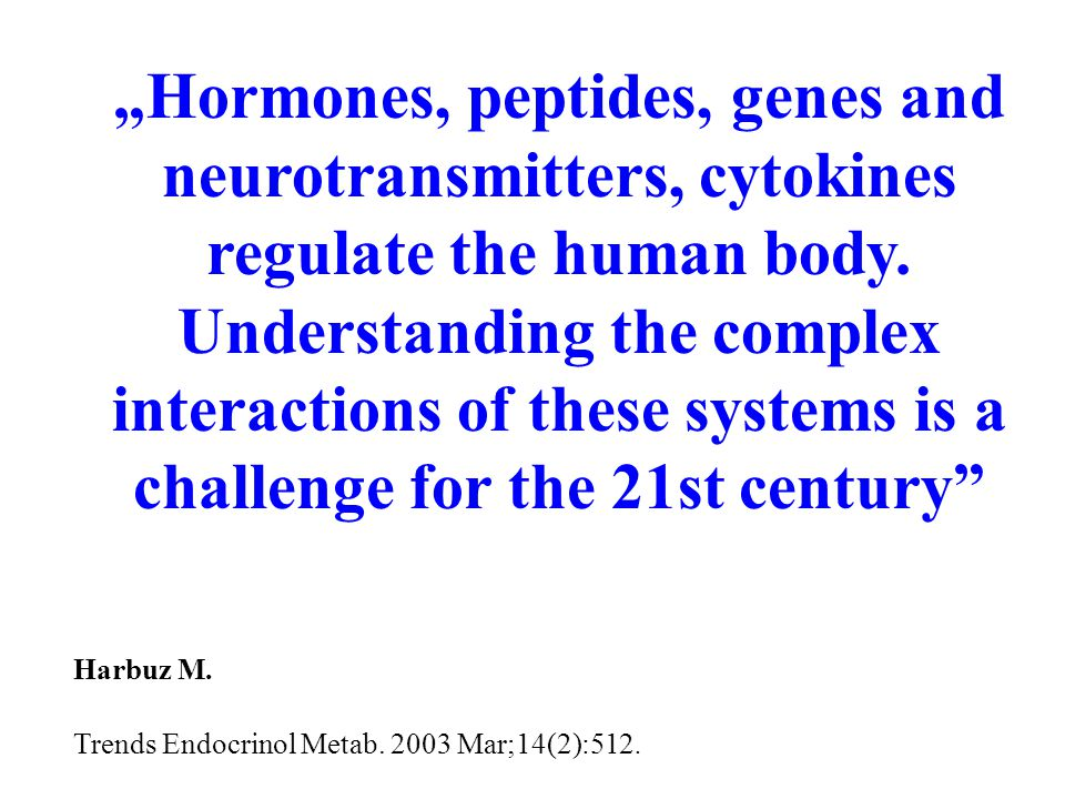 """""""Hormones, peptides, genes and neurotransmitters, cytokines regulate the human body."""