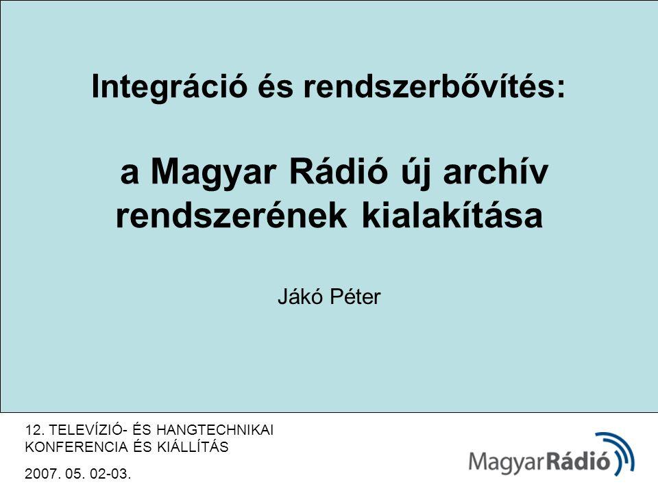 Integráció és rendszerbővítés: a Magyar Rádió új archív rendszerének kialakítása Jákó Péter 12.