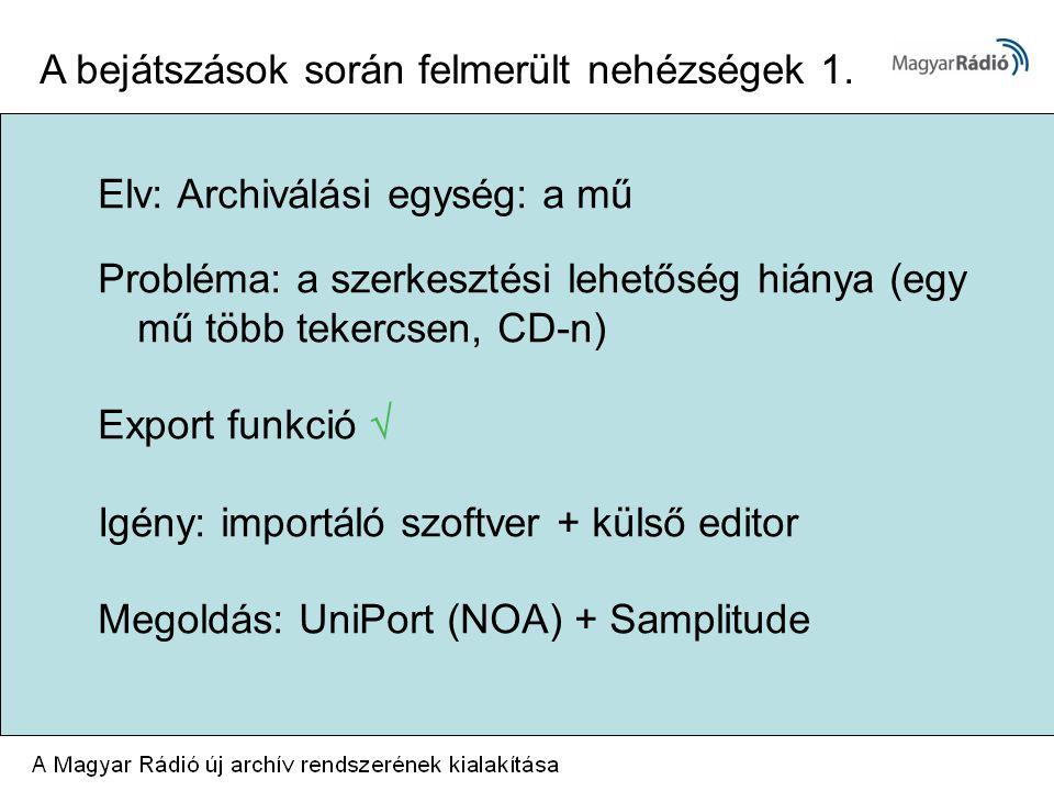 Elv: Archiválási egység: a mű Probléma: a szerkesztési lehetőség hiánya (egy mű több tekercsen, CD-n) Export funkció  Igény: importáló szoftver + külső editor Megoldás: UniPort (NOA) + Samplitude A bejátszások során felmerült nehézségek 1.