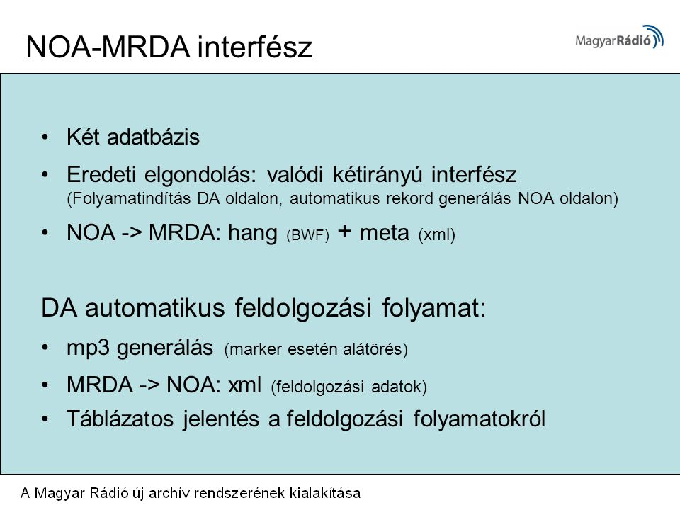 Két adatbázis Eredeti elgondolás: valódi kétirányú interfész (Folyamatindítás DA oldalon, automatikus rekord generálás NOA oldalon) NOA -> MRDA: hang (BWF) + meta (xml) DA automatikus feldolgozási folyamat: mp3 generálás (marker esetén alátörés) MRDA -> NOA: xml (feldolgozási adatok) Táblázatos jelentés a feldolgozási folyamatokról NOA-MRDA interfész
