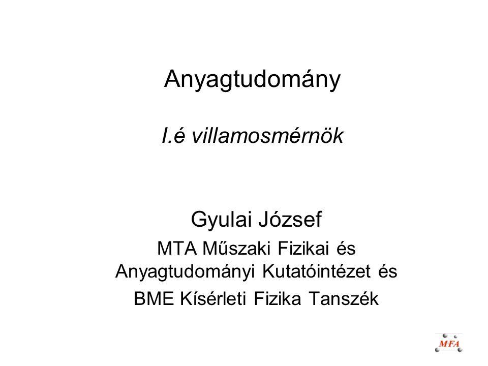 Anyagtudomány I.é villamosmérnök Gyulai József MTA Műszaki Fizikai és Anyagtudományi Kutatóintézet és BME Kísérleti Fizika Tanszék