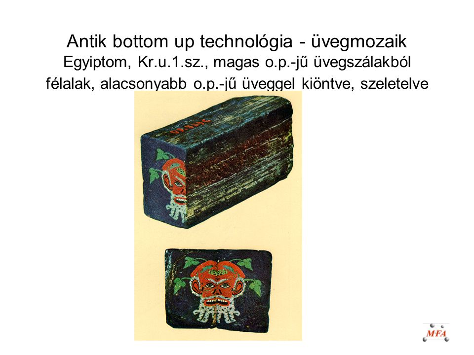 Antik bottom up technológia - üvegmozaik Egyiptom, Kr.u.1.sz., magas o.p.-jű üvegszálakból félalak, alacsonyabb o.p.-jű üveggel kiöntve, szeletelve
