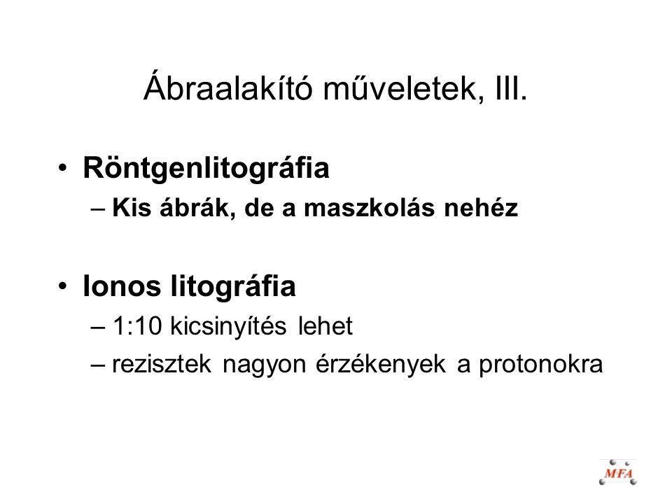 Ábraalakító műveletek, III. Röntgenlitográfia –Kis ábrák, de a maszkolás nehéz Ionos litográfia –1:10 kicsinyítés lehet –rezisztek nagyon érzékenyek a