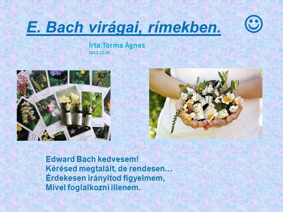 E. Bach virágai, rímekben. Edward Bach kedvesem! Kérésed megtalált, de rendesen… Érdekesen irányítod figyelmem, Mivel foglalkozni illenem. Írta:Torma
