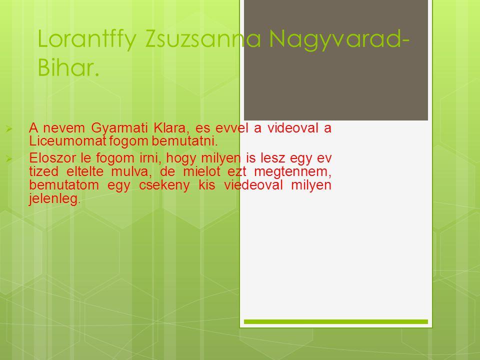 Lorantffy Zsuzsanna Nagyvarad- Bihar.  A nevem Gyarmati Klara, es evvel a videoval a Liceumomat fogom bemutatni.  Eloszor le fogom irni, hogy milyen