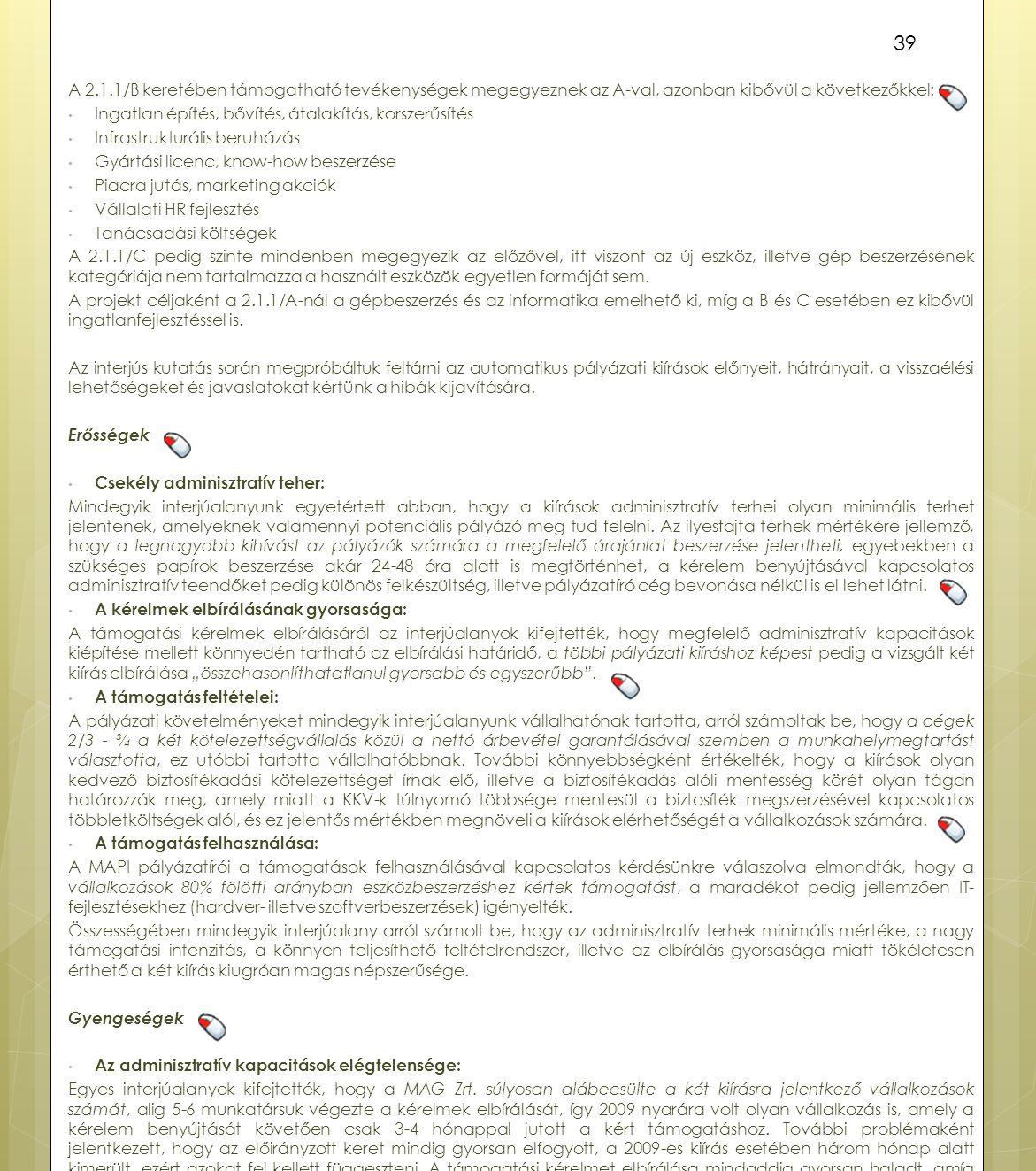A 2.1.1/B keretében támogatható tevékenységek megegyeznek az A-val, azonban kibővül a következőkkel: Ingatlan építés, bővítés, átalakítás, korszerűsítés Infrastrukturális beruházás Gyártási licenc, know-how beszerzése Piacra jutás, marketing akciók Vállalati HR fejlesztés Tanácsadási költségek A 2.1.1/C pedig szinte mindenben megegyezik az előzővel, itt viszont az új eszköz, illetve gép beszerzésének kategóriája nem tartalmazza a használt eszközök egyetlen formáját sem.