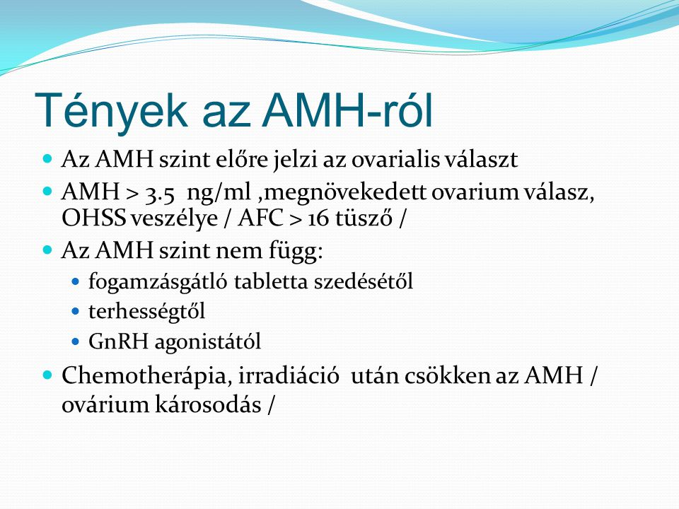 Tények az AMH-ról Az AMH szint előre jelzi az ovarialis választ AMH > 3.5 ng/ml,megnövekedett ovarium válasz, OHSS veszélye / AFC > 16 tüsző / Az AMH szint nem függ: fogamzásgátló tabletta szedésétől terhességtől GnRH agonistától Chemotherápia, irradiáció után csökken az AMH / ovárium károsodás /