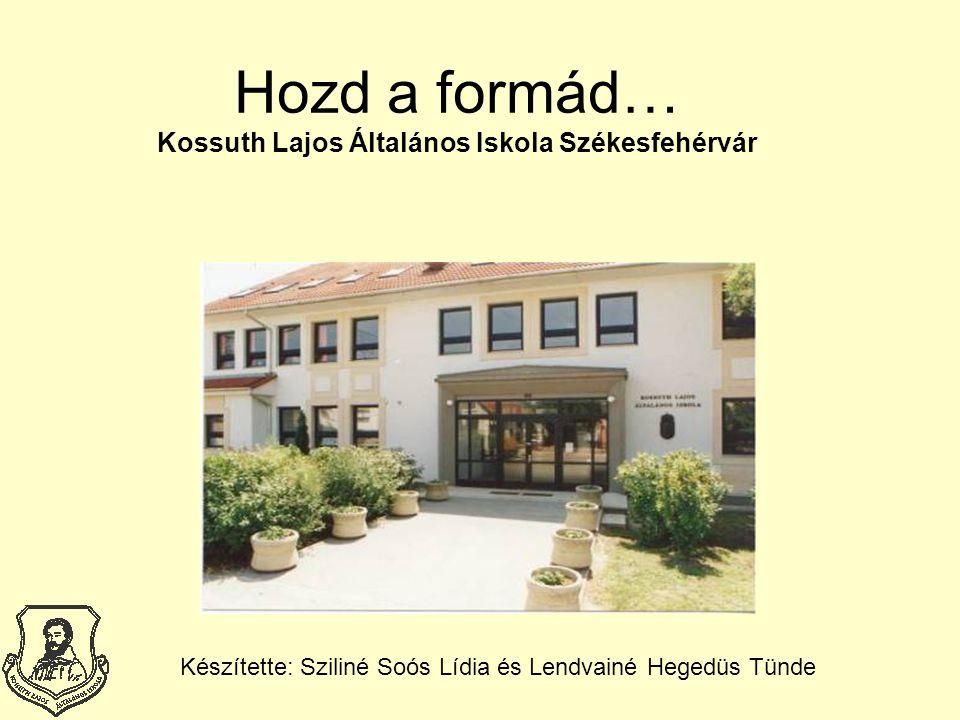 Hozd a formád… Kossuth Lajos Általános Iskola Székesfehérvár Készítette: Sziliné Soós Lídia és Lendvainé Hegedüs Tünde