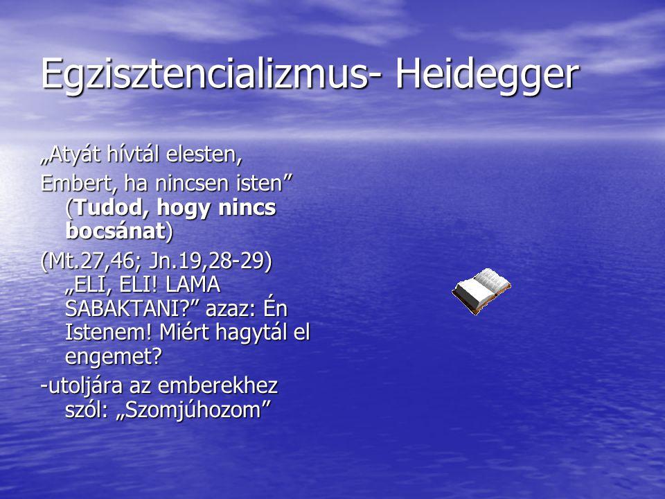 """Egzisztencializmus- Heidegger """"Atyát hívtál elesten, Embert, ha nincsen isten"""" (Tudod, hogy nincs bocsánat) (Mt.27,46; Jn.19,28-29) """"ELI, ELI! LAMA SA"""