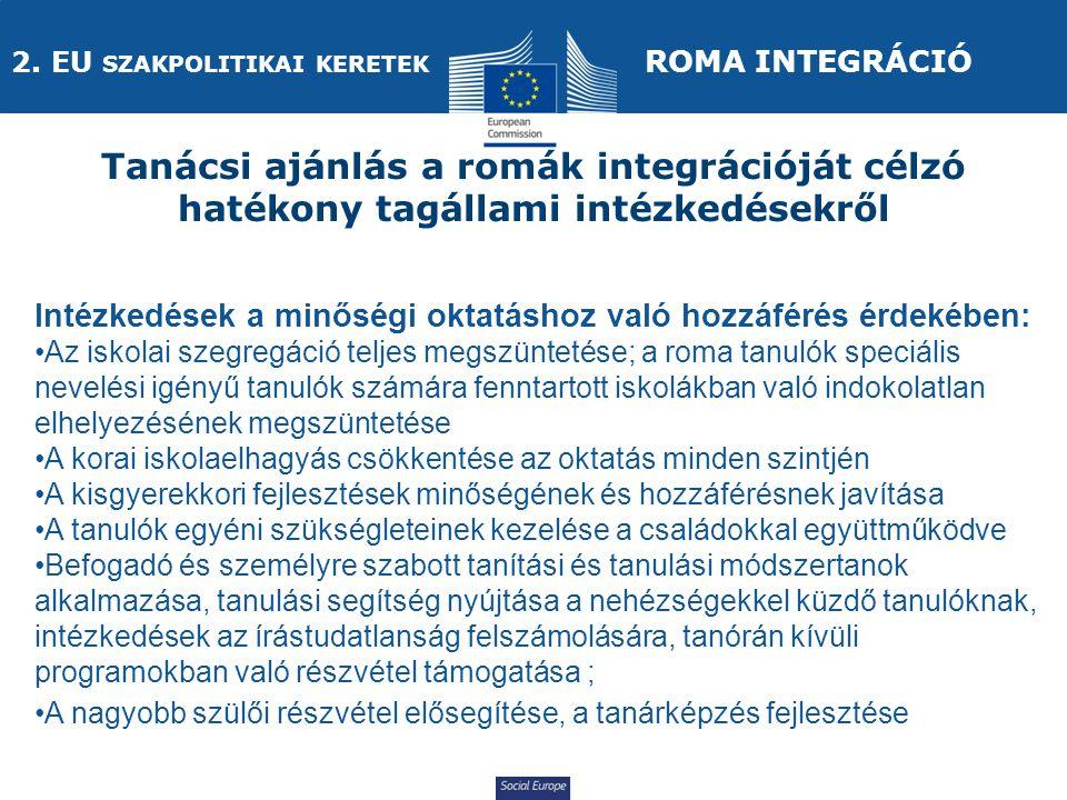 Social Europe Intézkedések a minőségi oktatáshoz való hozzáférés érdekében: Az iskolai szegregáció teljes megszüntetése; a roma tanulók speciális nevelési igényű tanulók számára fenntartott iskolákban való indokolatlan elhelyezésének megszüntetése A korai iskolaelhagyás csökkentése az oktatás minden szintjén A kisgyerekkori fejlesztések minőségének és hozzáférésnek javítása A tanulók egyéni szükségleteinek kezelése a családokkal együttműködve Befogadó és személyre szabott tanítási és tanulási módszertanok alkalmazása, tanulási segítség nyújtása a nehézségekkel küzdő tanulóknak, intézkedések az írástudatlanság felszámolására, tanórán kívüli programokban való részvétel támogatása ; A nagyobb szülői részvétel elősegítése, a tanárképzés fejlesztése Tanácsi ajánlás a romák integrációját célzó hatékony tagállami intézkedésekről 2.