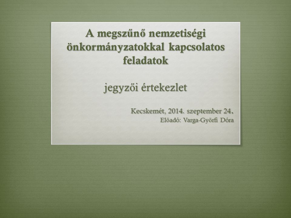 A megsz ű n ő nemzetiségi önkormányzatokkal kapcsolatos feladatok jegyz ő i értekezlet Kecskemét, 2014. szeptember 24. El ő adó: Varga-Gy ő rfi Dóra
