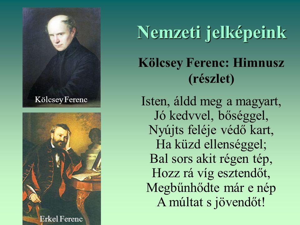 Nemzeti jelképeink Kölcsey Ferenc: Himnusz (részlet) Isten, áldd meg a magyart, Jó kedvvel, bőséggel, Nyújts feléje védő kart, Ha küzd ellenséggel; Ba
