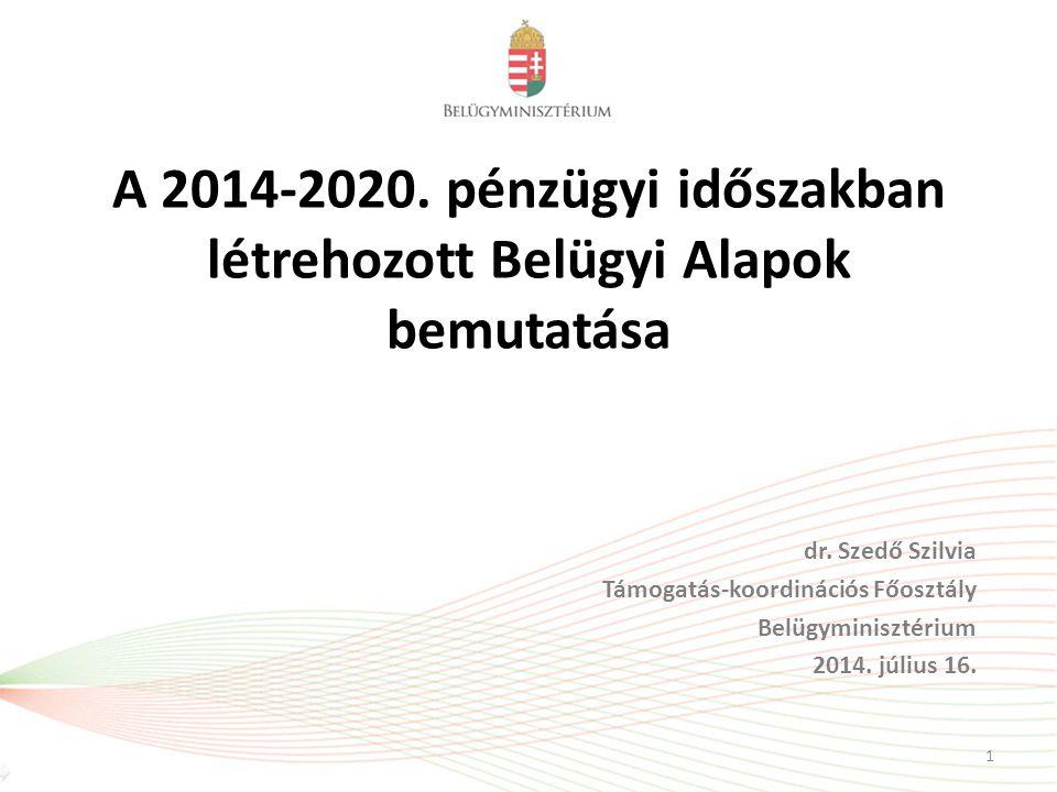 A 2014-2020. pénzügyi időszakban létrehozott Belügyi Alapok bemutatása dr. Szedő Szilvia Támogatás-koordinációs Főosztály Belügyminisztérium 2014. júl