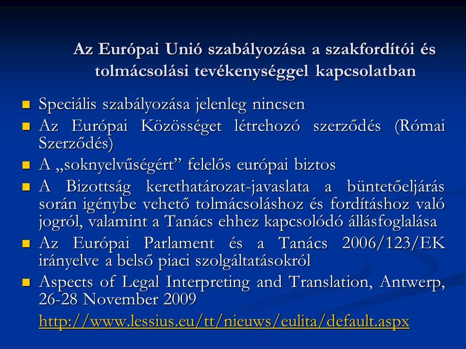 """Az Európai Unió szabályozása a szakfordítói és tolmácsolási tevékenységgel kapcsolatban Speciális szabályozása jelenleg nincsen Speciális szabályozása jelenleg nincsen Az Európai Közösséget létrehozó szerződés (Római Szerződés) Az Európai Közösséget létrehozó szerződés (Római Szerződés) A """"soknyelvűségért felelős európai biztos A """"soknyelvűségért felelős európai biztos A Bizottság kerethatározat-javaslata a büntetőeljárás során igénybe vehető tolmácsoláshoz és fordításhoz való jogról, valamint a Tanács ehhez kapcsolódó állásfoglalása A Bizottság kerethatározat-javaslata a büntetőeljárás során igénybe vehető tolmácsoláshoz és fordításhoz való jogról, valamint a Tanács ehhez kapcsolódó állásfoglalása Az Európai Parlament és a Tanács 2006/123/EK irányelve a belső piaci szolgáltatásokról Az Európai Parlament és a Tanács 2006/123/EK irányelve a belső piaci szolgáltatásokról Aspects of Legal Interpreting and Translation, Antwerp, 26-28 November 2009 Aspects of Legal Interpreting and Translation, Antwerp, 26-28 November 2009 http://www.lessius.eu/tt/nieuws/eulita/default.aspx"""