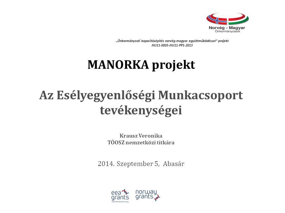 """MANORKA projekt Az Esélyegyenlőségi Munkacsoport tevékenységei Krausz Veronika TÖOSZ nemzetközi titkára 2014. Szeptember 5, Abasár """"Önkormányzati kapa"""