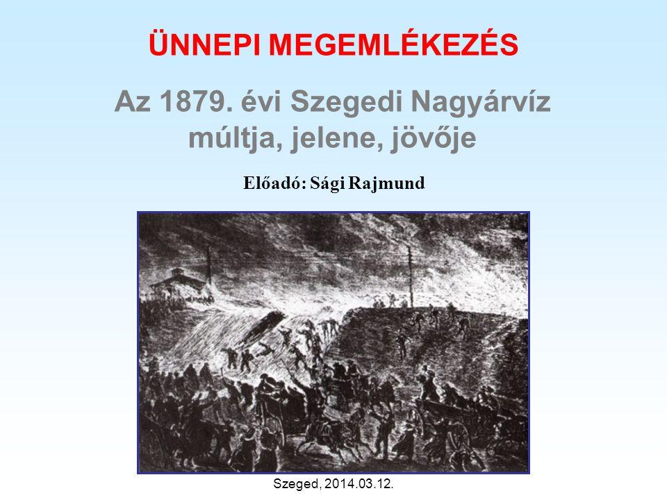 Előadó: Sági Rajmund Az 1879. évi Szegedi Nagyárvíz múltja, jelene, jövője Szeged, 2014.03.12. ÜNNEPI MEGEMLÉKEZÉS