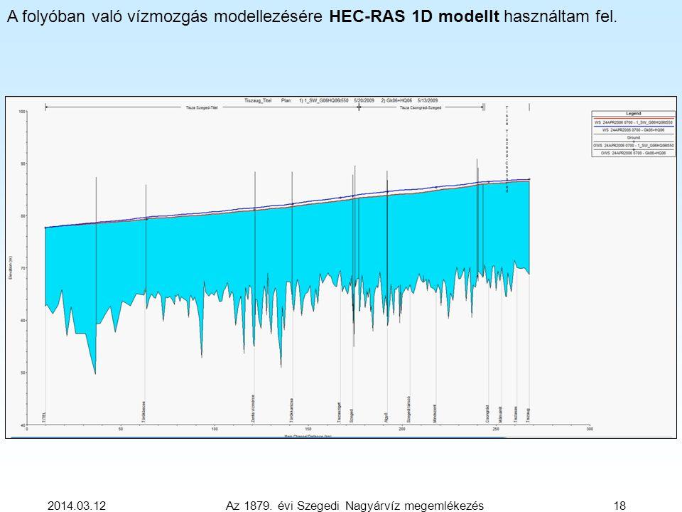 2014.03.12 Az 1879. évi Szegedi Nagyárvíz megemlékezés 18 A folyóban való vízmozgás modellezésére HEC-RAS 1D modellt használtam fel.