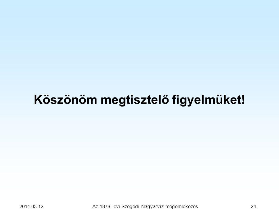 Köszönöm megtisztelő figyelmüket! 2014.03.12 Az 1879. évi Szegedi Nagyárvíz megemlékezés 24