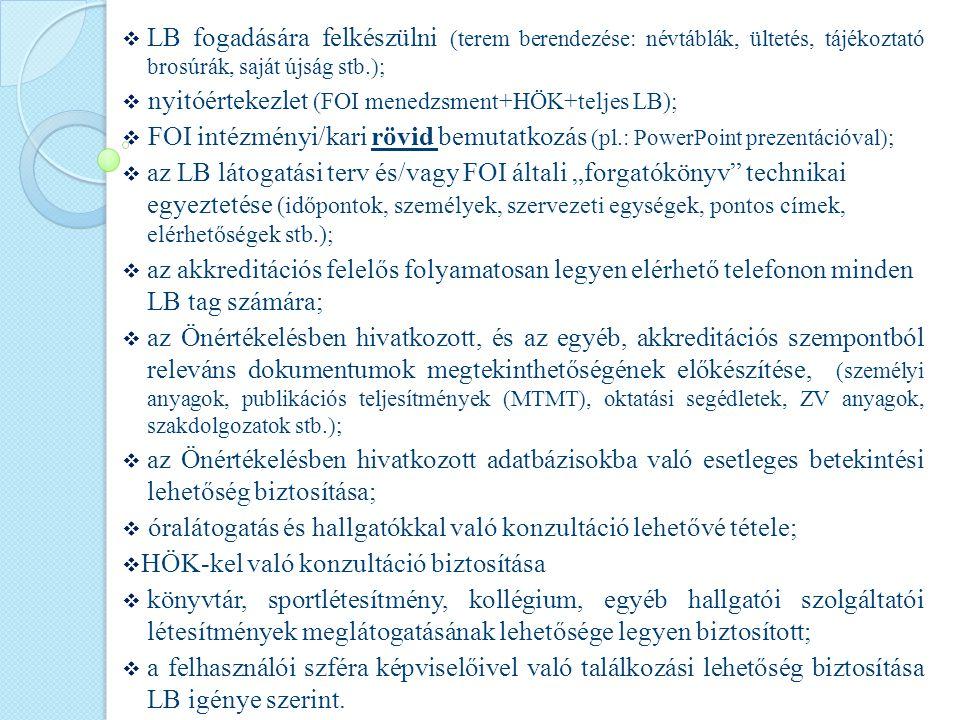 """ LB fogadására felkészülni (terem berendezése: névtáblák, ültetés, tájékoztató brosúrák, saját újság stb.);  nyitóértekezlet (FOI menedzsment+HÖK+teljes LB);  FOI intézményi/kari rövid bemutatkozás (pl.: PowerPoint prezentációval);  az LB látogatási terv és/vagy FOI általi """"forgatókönyv technikai egyeztetése (időpontok, személyek, szervezeti egységek, pontos címek, elérhetőségek stb.);  az akkreditációs felelős folyamatosan legyen elérhető telefonon minden LB tag számára;  az Önértékelésben hivatkozott, és az egyéb, akkreditációs szempontból releváns dokumentumok megtekinthetőségének előkészítése, (személyi anyagok, publikációs teljesítmények (MTMT), oktatási segédletek, ZV anyagok, szakdolgozatok stb.);  az Önértékelésben hivatkozott adatbázisokba való esetleges betekintési lehetőség biztosítása;  óralátogatás és hallgatókkal való konzultáció lehetővé tétele;  HÖK-kel való konzultáció biztosítása  könyvtár, sportlétesítmény, kollégium, egyéb hallgatói szolgáltatói létesítmények meglátogatásának lehetősége legyen biztosított;  a felhasználói szféra képviselőivel való találkozási lehetőség biztosítása LB igénye szerint."""