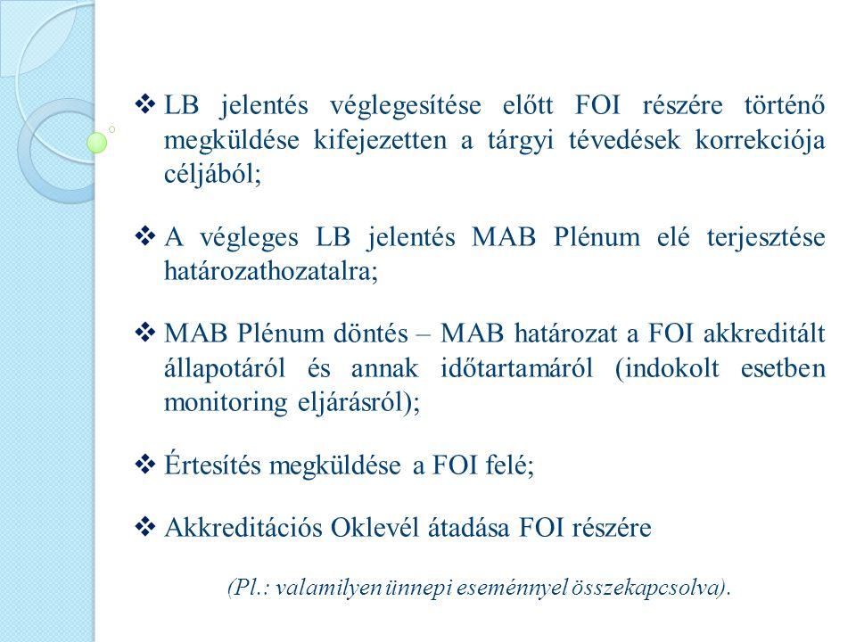  LB jelentés véglegesítése előtt FOI részére történő megküldése kifejezetten a tárgyi tévedések korrekciója céljából;  A végleges LB jelentés MAB Plénum elé terjesztése határozathozatalra;  MAB Plénum döntés – MAB határozat a FOI akkreditált állapotáról és annak időtartamáról (indokolt esetben monitoring eljárásról);  Értesítés megküldése a FOI felé;  Akkreditációs Oklevél átadása FOI részére (Pl.: valamilyen ünnepi eseménnyel összekapcsolva).