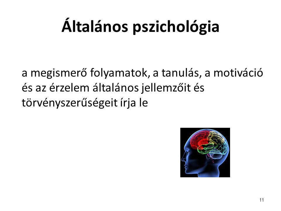 Általános pszichológia a megismerő folyamatok, a tanulás, a motiváció és az érzelem általános jellemzőit és törvényszerűségeit írja le 11