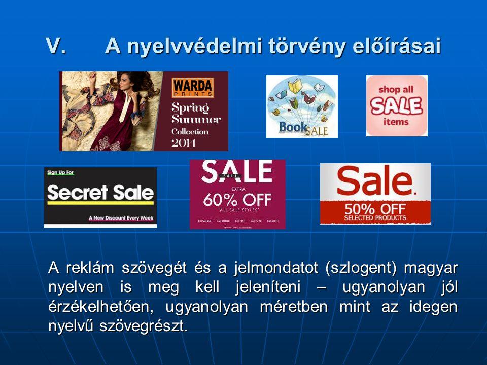 V.A nyelvvédelmi törvény előírásai A reklám szövegét és a jelmondatot (szlogent) magyar nyelven is meg kell jeleníteni – ugyanolyan jól érzékelhetően, ugyanolyan méretben mint az idegen nyelvű szövegrészt.
