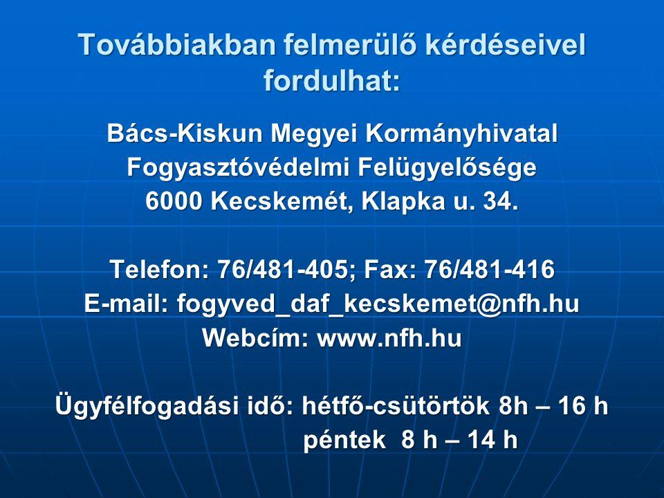 Továbbiakban felmerülő kérdéseivel fordulhat: Bács-Kiskun Megyei Kormányhivatal Fogyasztóvédelmi Felügyelősége 6000 Kecskemét, Klapka u.