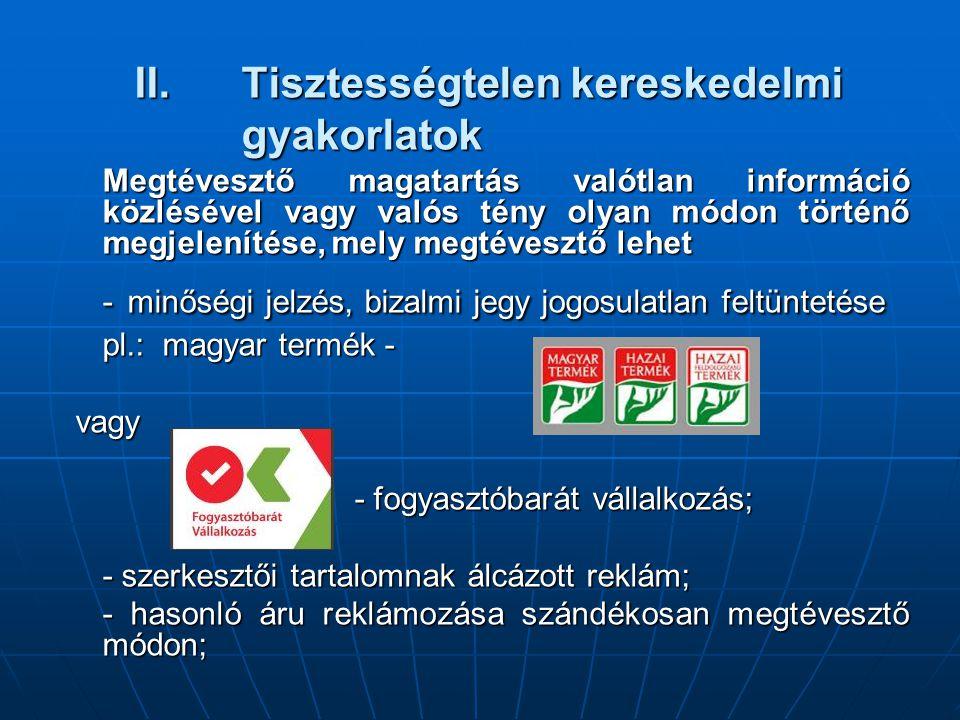 II.Tisztességtelen kereskedelmi gyakorlatok Megtévesztő magatartás valótlan információ közlésével vagy valós tény olyan módon történő megjelenítése, mely megtévesztő lehet - minőségi jelzés, bizalmi jegy jogosulatlan feltüntetése pl.: magyar termék - vagy vagy - fogyasztóbarát vállalkozás; - szerkesztői tartalomnak álcázott reklám; - hasonló áru reklámozása szándékosan megtévesztő módon;