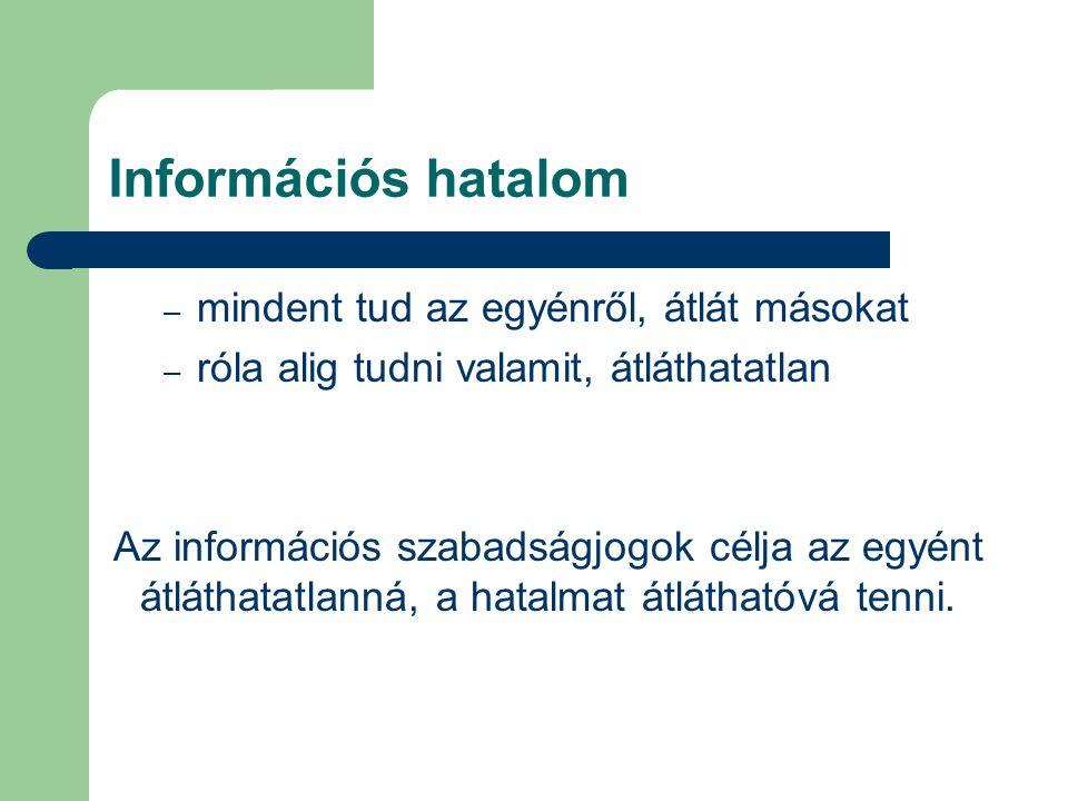 Információs hatalom – mindent tud az egyénről, átlát másokat – róla alig tudni valamit, átláthatatlan Az információs szabadságjogok célja az egyént át