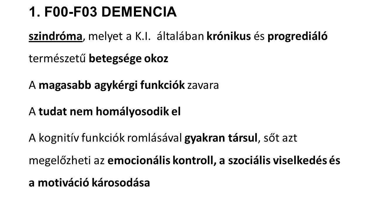 1. F00-F03 DEMENCIA szindróma, melyet a K.I. általában krónikus és progrediáló természetű betegsége okoz A magasabb agykérgi funkciók zavara A tudat n