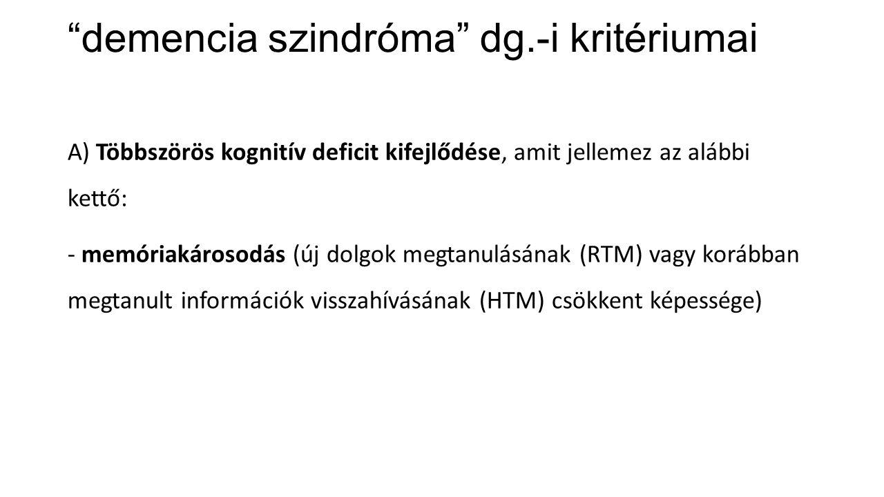 """""""demencia szindróma"""" dg.-i kritériumai A) Többszörös kognitív deficit kifejlődése, amit jellemez az alábbi kettő: - memóriakárosodás (új dolgok megtan"""