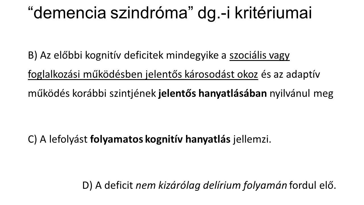 """""""demencia szindróma"""" dg.-i kritériumai B) Az előbbi kognitív deficitek mindegyike a szociális vagy foglalkozási működésben jelentős károsodást okoz és"""