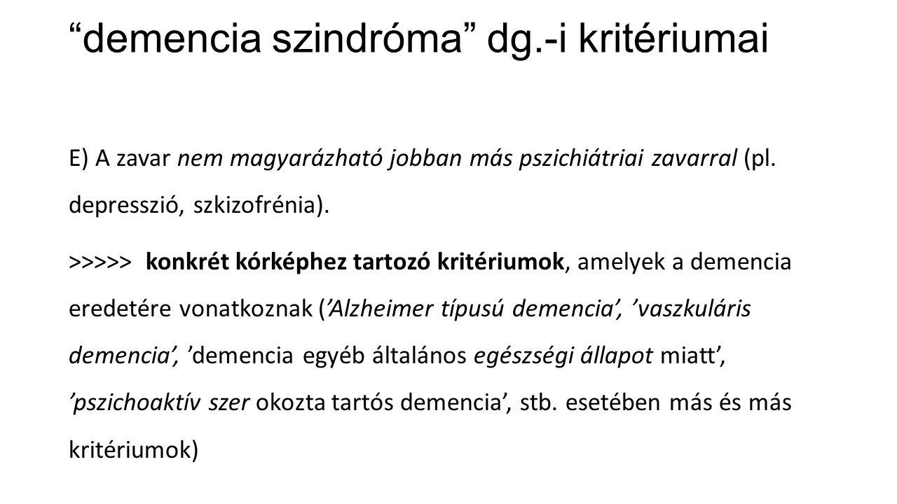 """""""demencia szindróma"""" dg.-i kritériumai E) A zavar nem magyarázható jobban más pszichiátriai zavarral (pl. depresszió, szkizofrénia). >>>>> konkrét kór"""