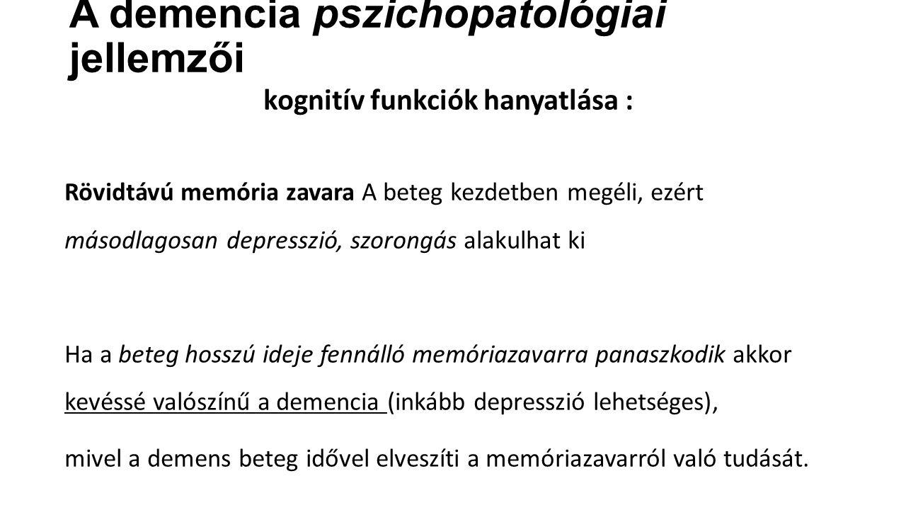 A demencia pszichopatológiai jellemzői kognitív funkciók hanyatlása : Rövidtávú memória zavara A beteg kezdetben megéli, ezért másodlagosan depresszió