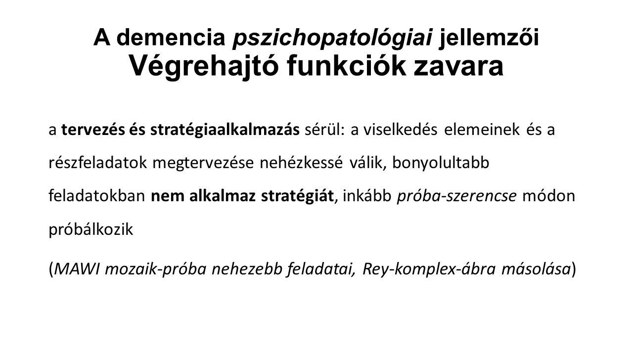 A demencia pszichopatológiai jellemzői Végrehajtó funkciók zavara a tervezés és stratégiaalkalmazás sérül: a viselkedés elemeinek és a részfeladatok m