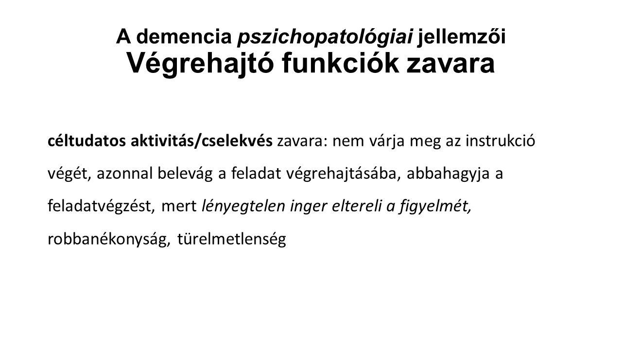 A demencia pszichopatológiai jellemzői Végrehajtó funkciók zavara céltudatos aktivitás/cselekvés zavara: nem várja meg az instrukció végét, azonnal be