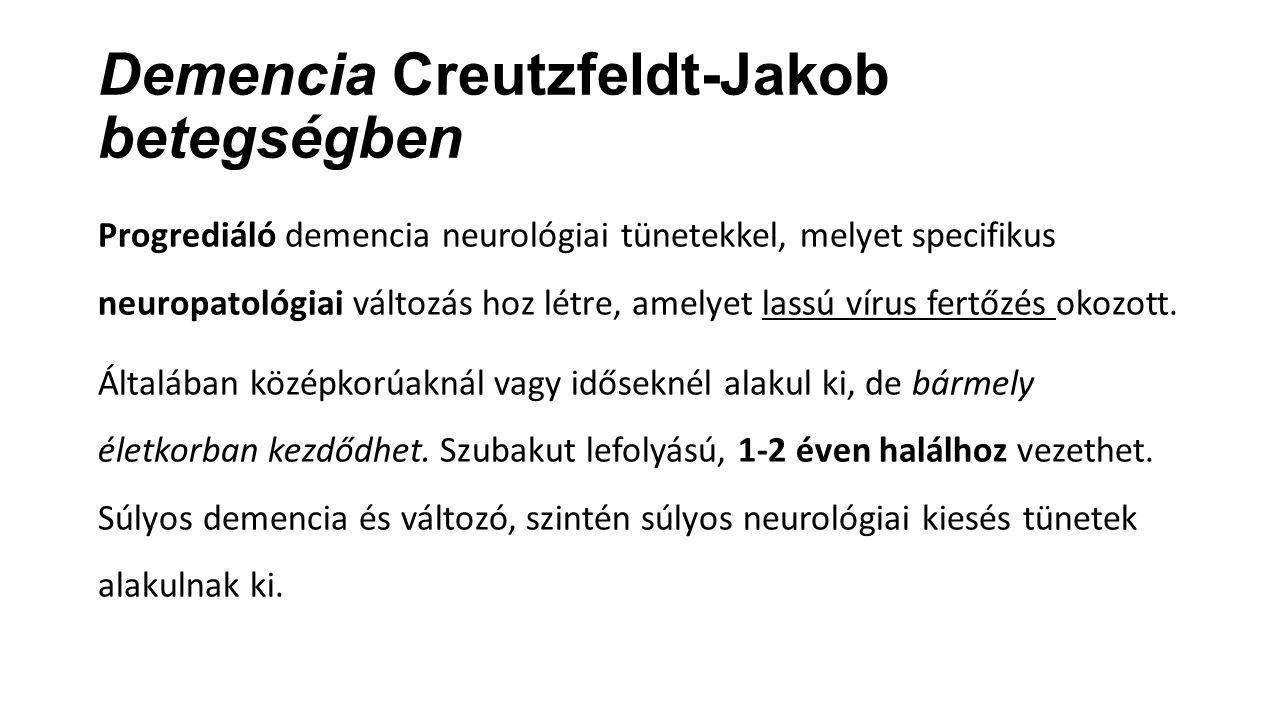 Demencia Creutzfeldt-Jakob betegségben Progrediáló demencia neurológiai tünetekkel, melyet specifikus neuropatológiai változás hoz létre, amelyet lass